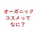 オーガニックコスメとは何なのか?定義や日本と世界の認証の違いなど
